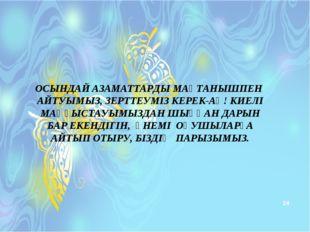 * ОСЫНДАЙ АЗАМАТТАРДЫ МАҚТАНЫШПЕН АЙТУЫМЫЗ, ЗЕРТТЕУМІЗ КЕРЕК-АҚ! КИЕЛІ МАҢҒЫС