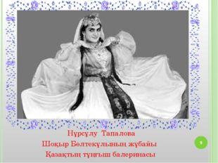 Нұрсұлу Тапалова Шоқыр Бөлтекұлының жұбайы Қазақтың тұңғыш балеринасы *