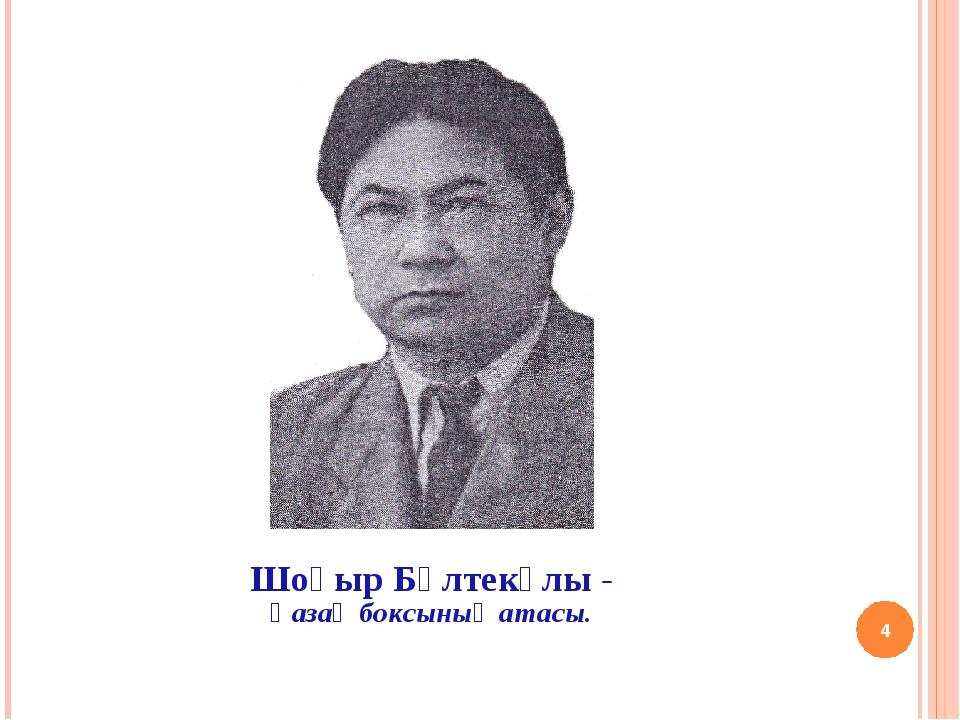 * Шоқыр Бөлтекұлы - Қазақ боксының атасы.