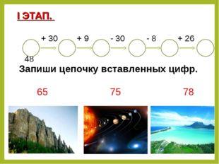 + 30 + 9 - 30 - 8 + 26 48 65 75 78 I ЭТАП. Запиши цепочку вставленных цифр.