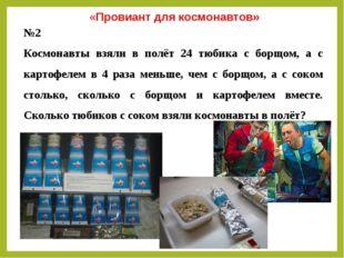 №2 Космонавты взяли в полёт 24 тюбика с борщом, а с картофелем в 4 раза меньш