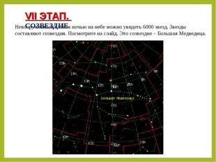 VII ЭТАП. СОЗВЕЗДИЕ Невооруженным глазом ночью на небе можно увидеть 6000 зве
