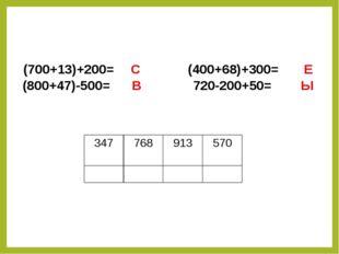 (700+13)+200= C (400+68)+300= Е (800+47)-500= В 720-200+50= Ы