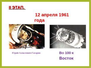 12 апреля 1961 года Юрий Алексеевич Гагарин Во 100 к II ЭТАП. Восток