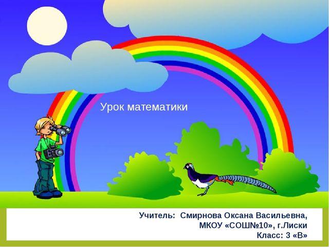 Урок математики Учитель: Смирнова Оксана Васильевна, МКОУ «СОШ№10», г.Лиски...