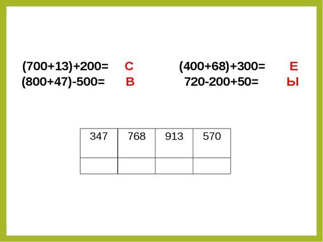 (700+13)+200= C (400+68)+300= Е (800+47)-500= В 720-200+50= Ы      ...