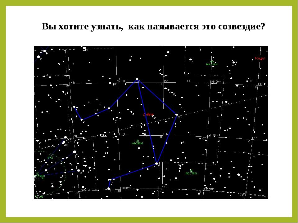 Вы хотите узнать, как называется это созвездие?