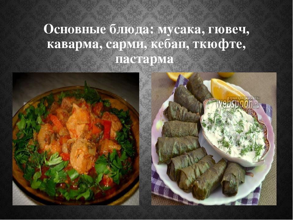 Основные блюда: мусака, гювеч, каварма, сарми, кебап, ткюфте, пастарма