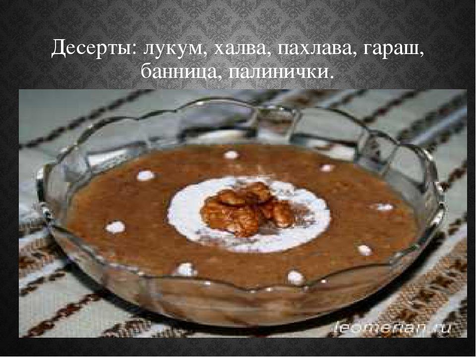 Десерты: лукум, халва, пахлава, гараш, банница, палинички.
