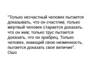 """""""Только несчастный человек пытается доказывать, что он счастлив; только мертв"""