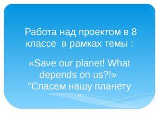 Работа над проектом в 8 классе в рамках темы : «Save our planet! What depend