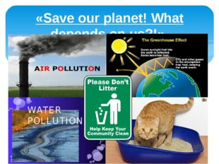 «Save our planet! What depends on us?!»