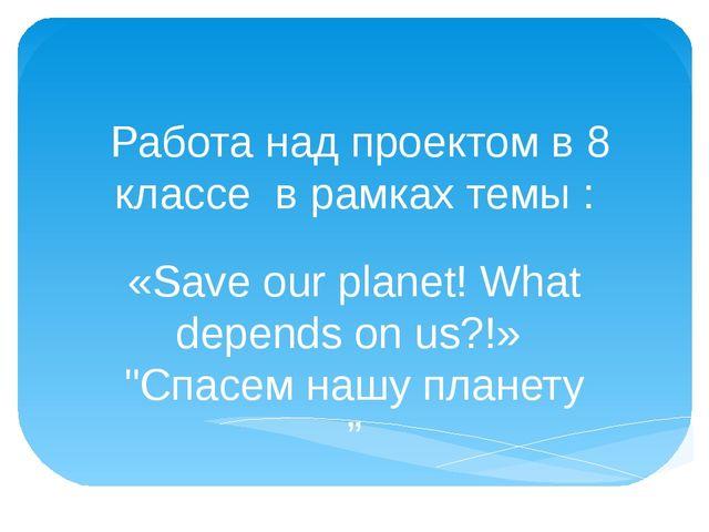 Работа над проектом в 8 классе в рамках темы : «Save our planet! What depend...