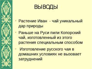 ВЫВОДЫ Растение Иван - чай уникальный дар природы Раньше на Руси пили Копорск