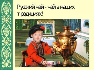 Русский чай - чай в наших традициях!