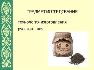 ПРЕДМЕТ ИССЛЕДОВАНИЯ технология изготовления русского чая