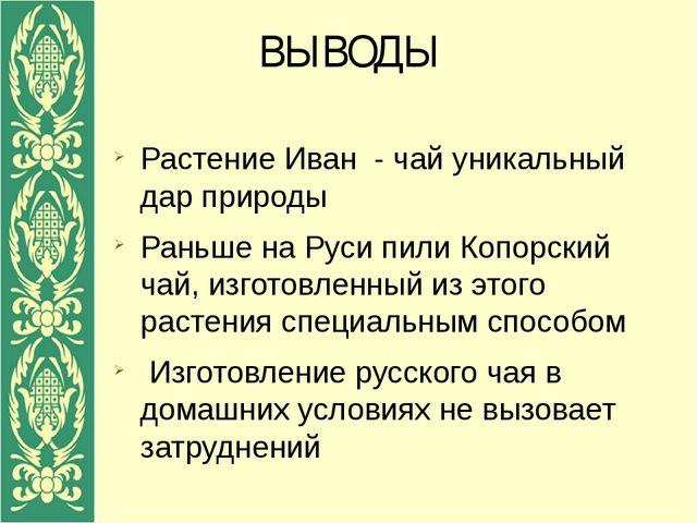 ВЫВОДЫ Растение Иван - чай уникальный дар природы Раньше на Руси пили Копорск...