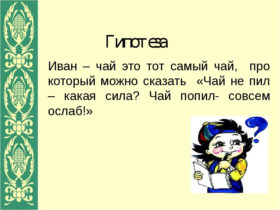 Гипотеза Иван – чай это тот самый чай, про который можно сказать «Чай не пил...