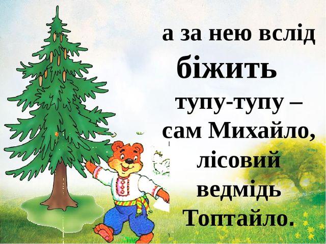 а за нею вслід біжить тупу-тупу – сам Михайло, лісовий ведмідь Топтайло.