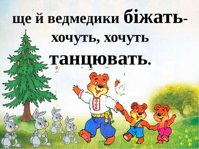 ще й ведмедики біжать-хочуть, хочуть танцювать.