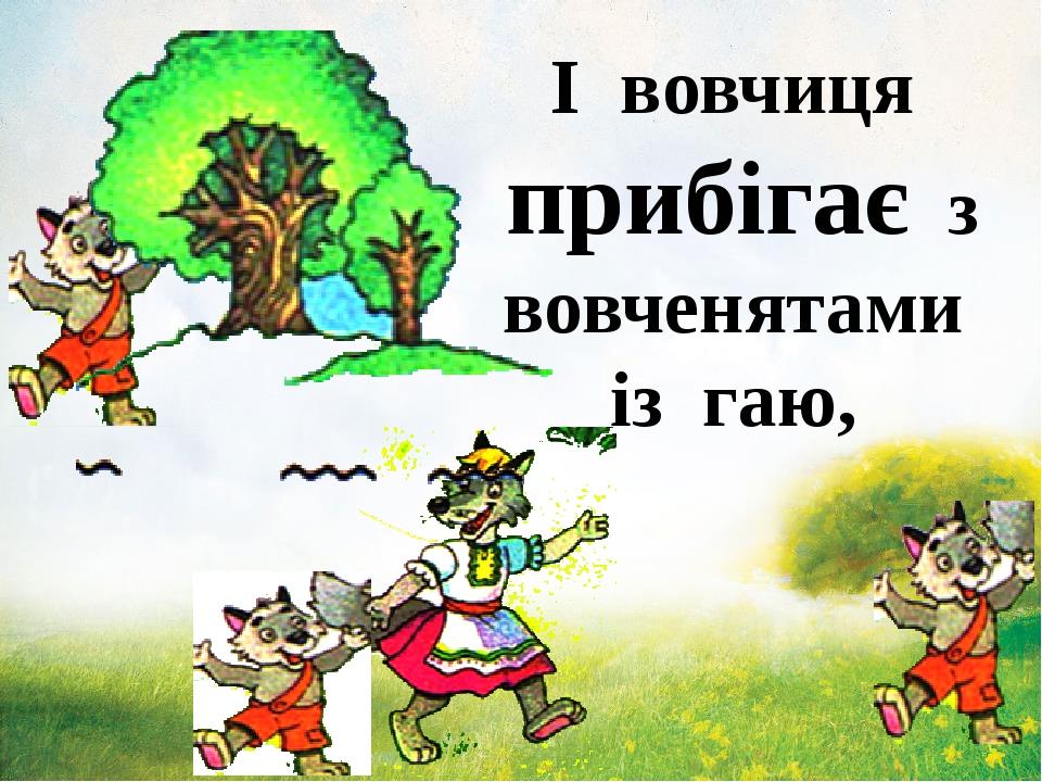 І вовчиця прибігає з вовченятами із гаю,