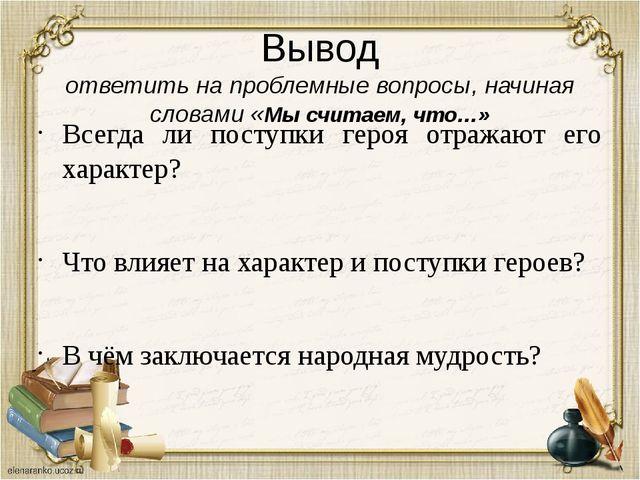 Вывод ответить на проблемные вопросы, начиная словами «Мы считаем, что…» Всег...
