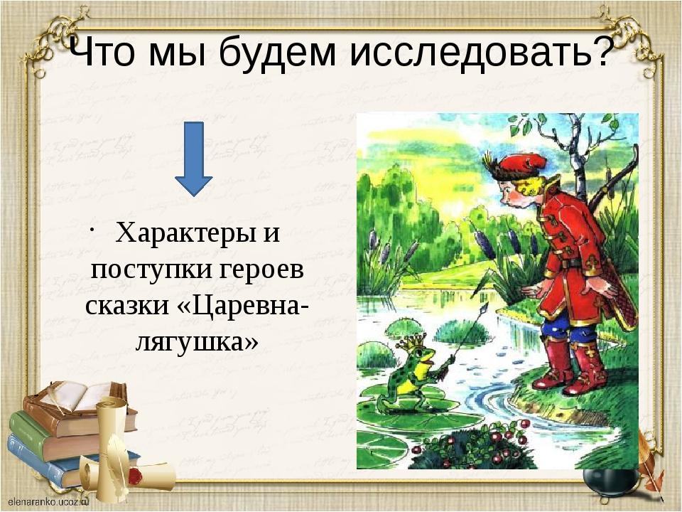 Что мы будем исследовать? Характеры и поступки героев сказки «Царевна-лягушка»