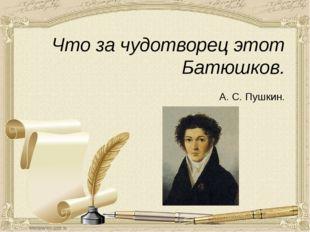 Что за чудотворец этот Батюшков.   А. С. Пушкин.