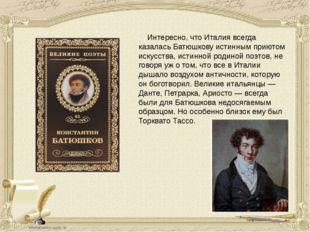 Интересно, что Италия всегда казалась Батюшкову истинным приютом искусств