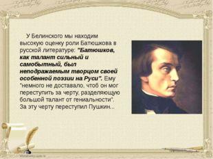 У Белинского мы находим высокую оценку роли Батюшкова в русской литератур