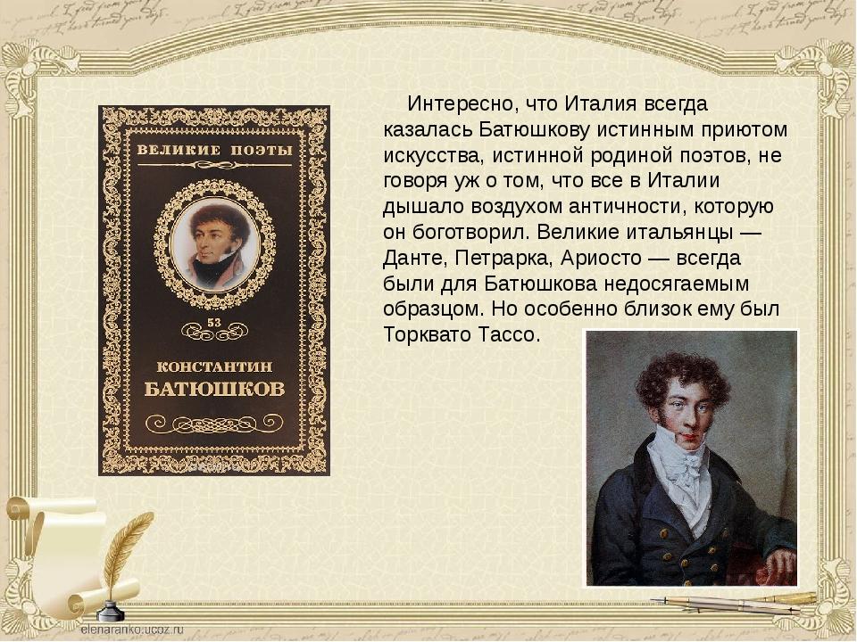 Интересно, что Италия всегда казалась Батюшкову истинным приютом искусств...