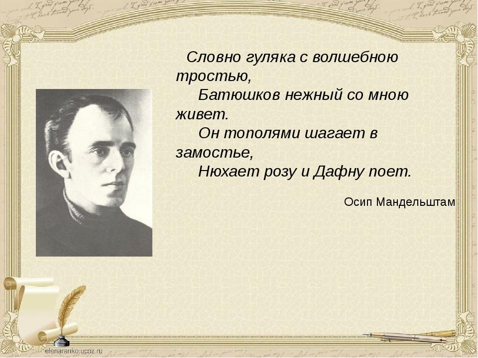 Словно гуляка с волшебною тростью,  Батюшков нежный со мною живет. ...