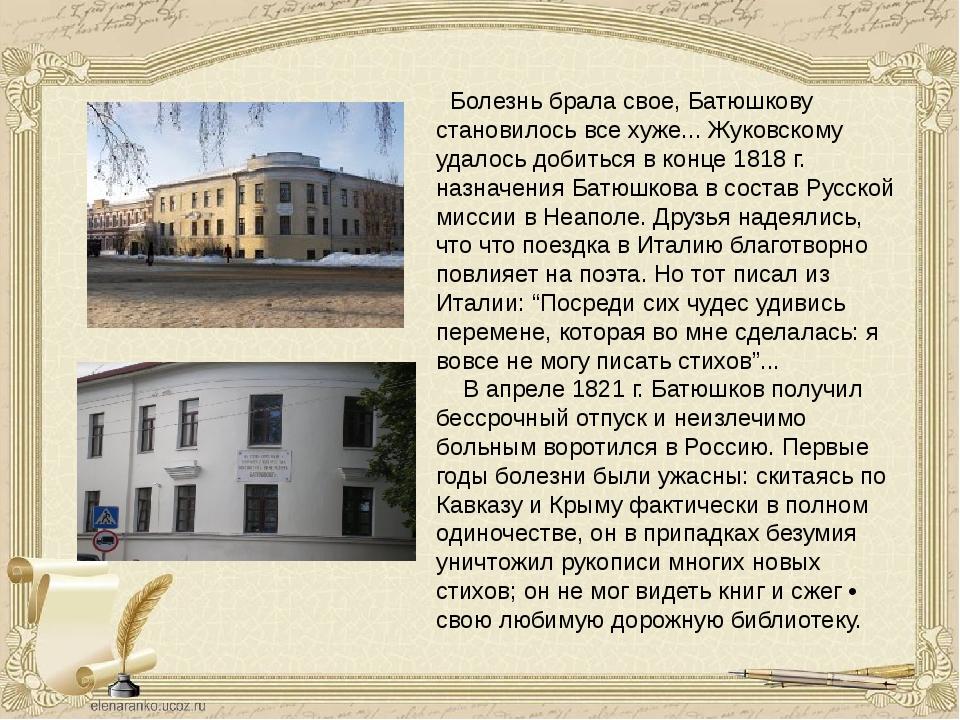 Болезнь брала свое, Батюшкову становилось все хуже... Жуковскому удалось до...