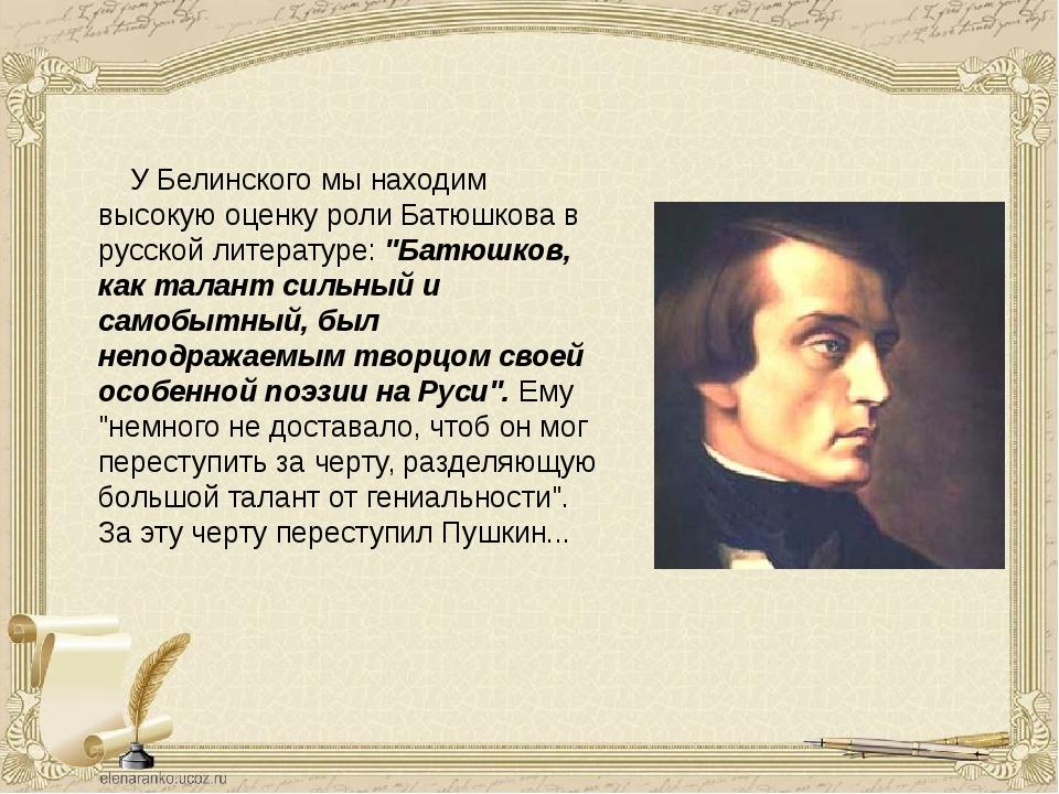 У Белинского мы находим высокую оценку роли Батюшкова в русской литератур...