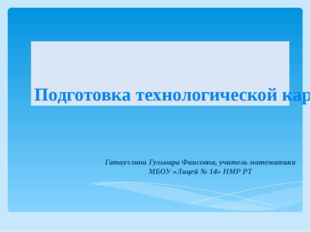 Подготовка технологической карты урока Гатауллина Гульнара Фаисовна, учитель