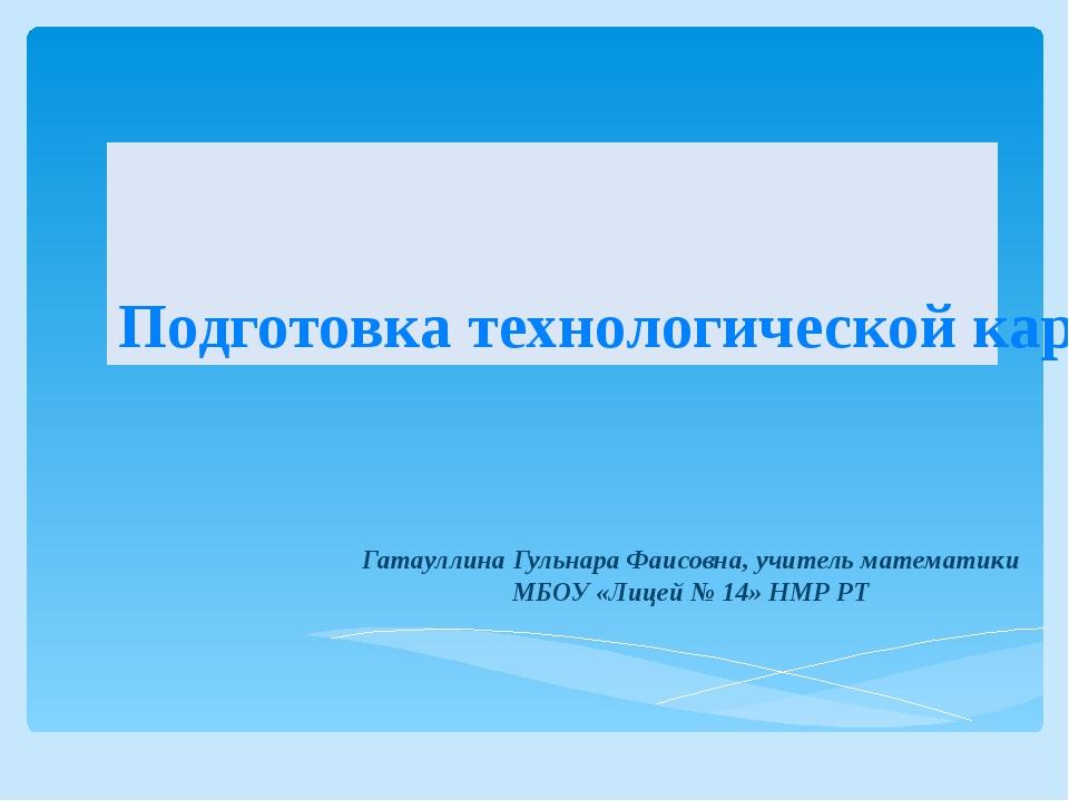 Подготовка технологической карты урока Гатауллина Гульнара Фаисовна, учитель...