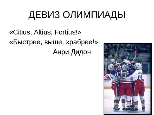 ДЕВИЗ ОЛИМПИАДЫ «Citius, Altius, Fortius!» «Быстрее, выше, храбрее!» Анри Дидон