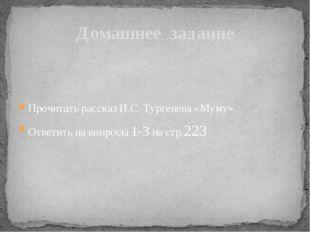 Прочитать рассказ И.С. Тургенева «Муму» Ответить на вопросы 1-3 на стр.223 До