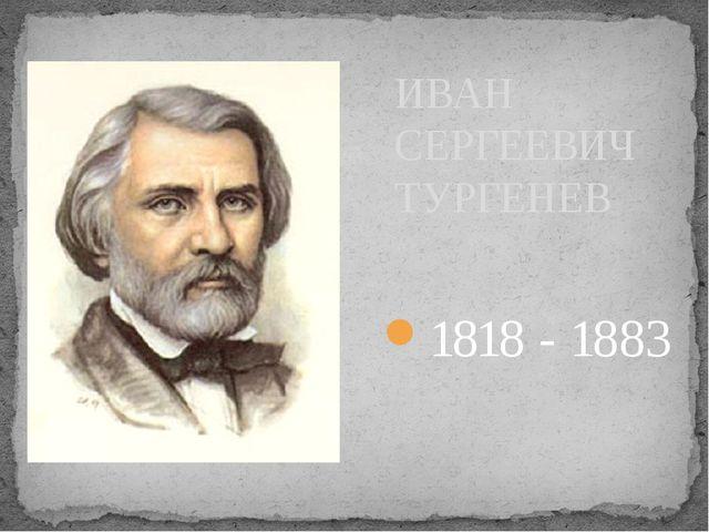 1818 - 1883 ИВАН СЕРГЕЕВИЧ ТУРГЕНЕВ