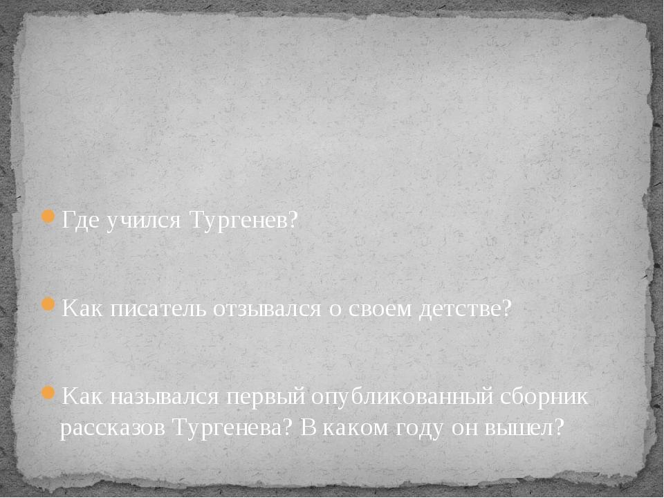 Где учился Тургенев? Как писатель отзывался о своем детстве? Как назывался п...