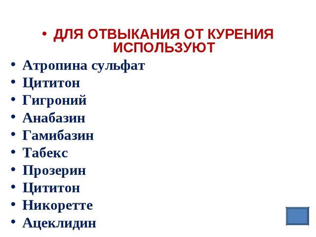 ДЛЯ ОТВЫКАНИЯ ОТ КУРЕНИЯ ИСПОЛЬЗУЮТ Атропина сульфат Цититон Гигроний Анаба...