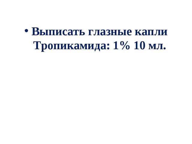 Выписать глазные капли Тропикамида: 1% 10 мл.