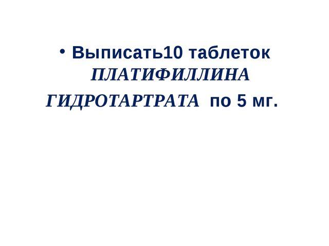Выписать10 таблеток ПЛАТИФИЛЛИНА ГИДРОТАРТРАТА по 5 мг.