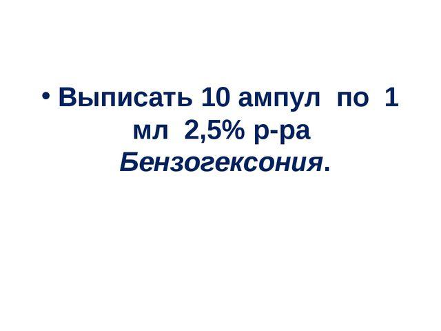 Выписать 10 ампул по 1 мл 2,5% р-ра Бензогексония.