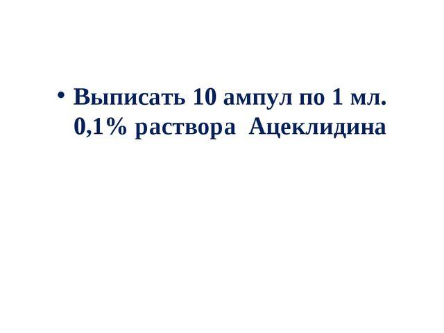 Выписать 10 ампул по 1 мл. 0,1% раствора Ацеклидина