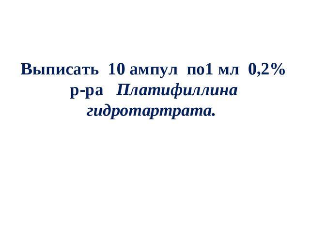 Выписать 10 ампул по1 мл 0,2% р-ра Платифиллина гидротартрата.