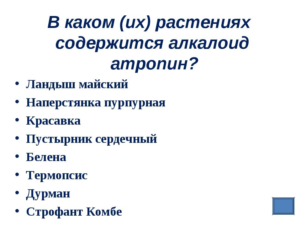 В каком (их) растениях содержится алкалоид атропин? Ландыш майский Наперстянк...