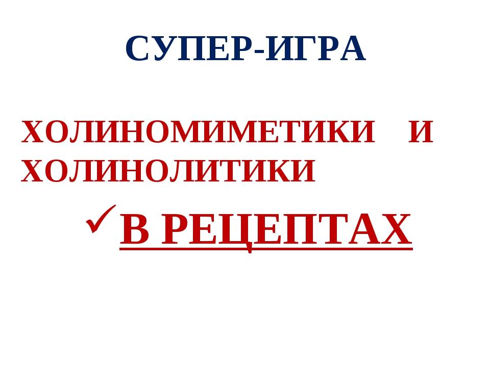 СУПЕР-ИГРА ХОЛИНОМИМЕТИКИ И ХОЛИНОЛИТИКИ В РЕЦЕПТАХ