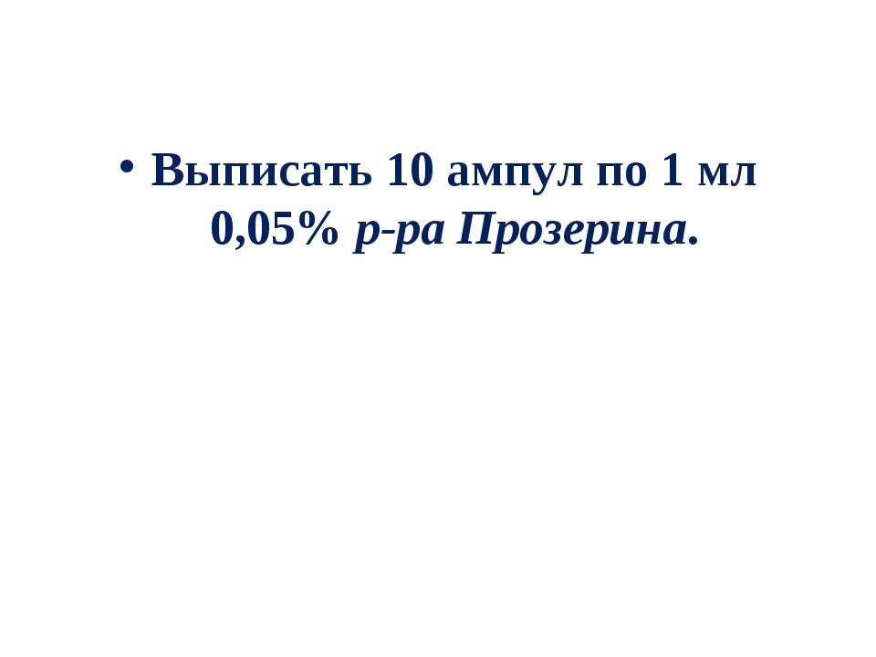 Выписать 10 ампул по 1 мл 0,05% р-ра Прозерина.