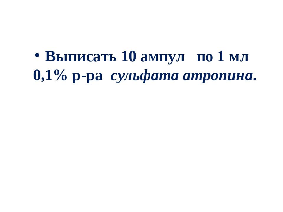 Выписать 10 ампул по 1 мл 0,1% р-ра сульфата атропина.
